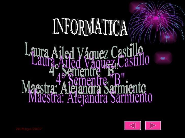 "INFORMATICA Laura Ailed Váquez Castillo  4° Sementre ""B"" Maestra: Alejandra Sarmiento"