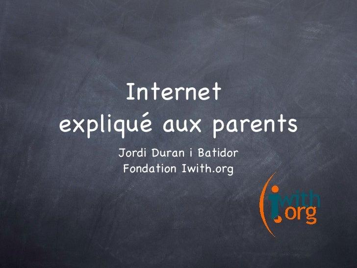 Internet  expliqué aux parents <ul><li>Jordi Duran i Batidor </li></ul><ul><li>Fondation Iwith.org </li></ul>