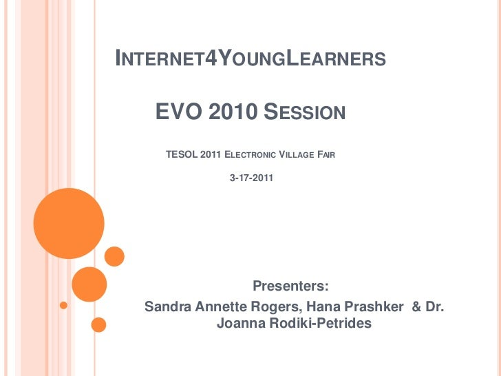 INTERNET4YOUNGLEARNERS   EVO 2010 SESSION    TESOL 2011 ELECTRONIC VILLAGE FAIR                3-17-2011                 P...