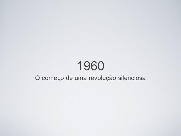 1960 <ul><li>O começo de uma revolução silenciosa </li></ul>