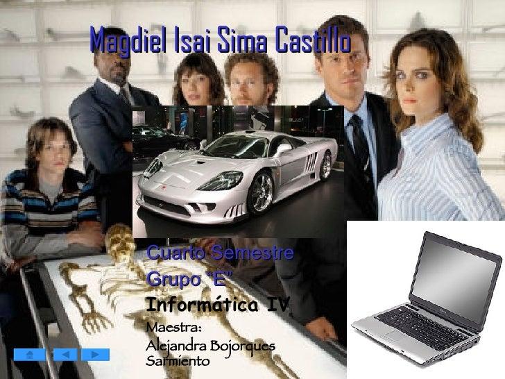 "Magdiel Isai Sima Castillo   Cuarto Semestre Grupo ""E"" Informática IV Maestra: Alejandra Bojorques Sarmiento"