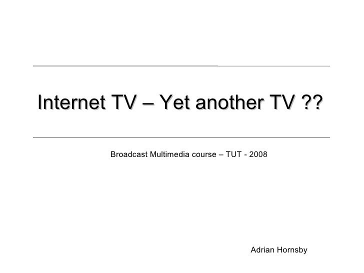 Internet TV – Yet another TV ??         Broadcast Multimedia course – TUT - 2008                                          ...
