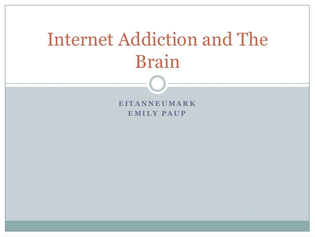 Internet Addiction and The          Brain        EITANNEUMARK          EMILY PAUP