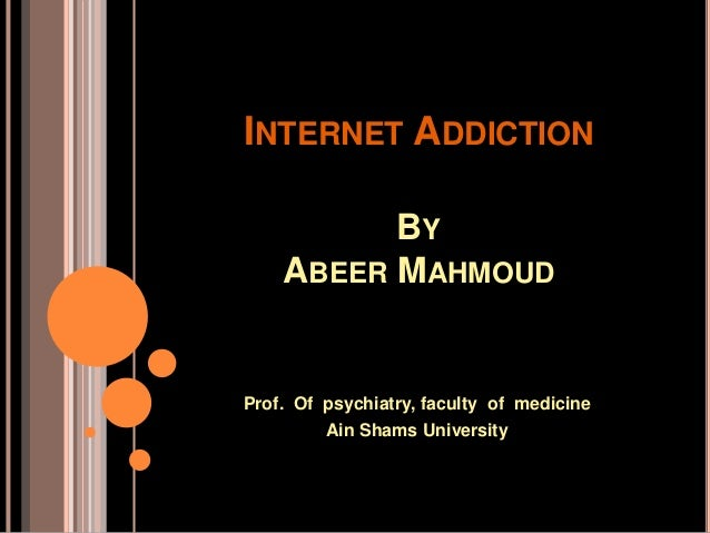 INTERNET ADDICTION BY ABEER MAHMOUD Prof. Of psychiatry, faculty of medicine Ain Shams University
