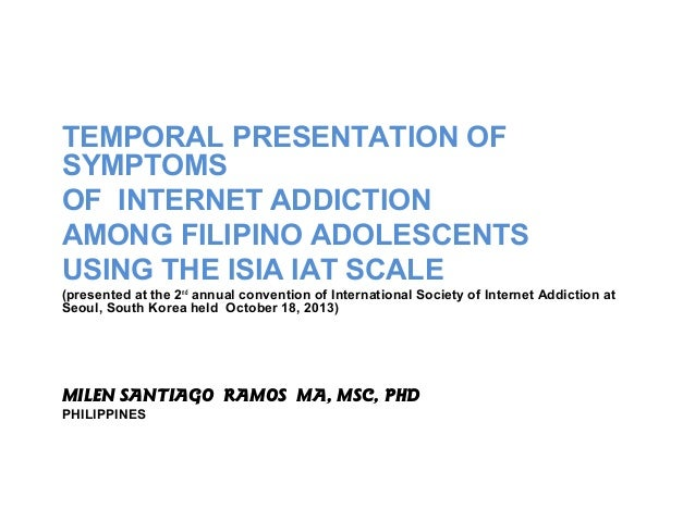 TEMPORAL PRESENTATION OF SYMPTOMS OF INTERNET ADDICTION AMONG FILIPINO ADOLESCENTS USING THE ISIA IAT SCALE (presented at ...