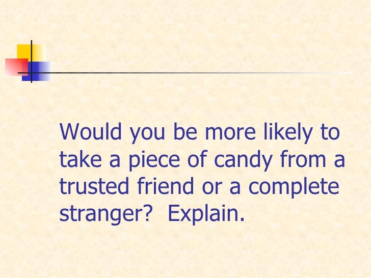 Would you be more likely to take a piece of candy from a trusted friend or a complete stranger?  Explain.