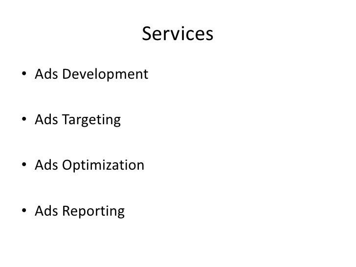 Services• Ads Development• Ads Targeting• Ads Optimization• Ads Reporting
