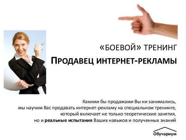 Обучариум «БОЕВОЙ» ТРЕНИНГ ПРОДАВЕЦ ИНТЕРНЕТ-РЕКЛАМЫ Какими бы продажами Вы ни занимались, мы научим Вас продавать интерне...