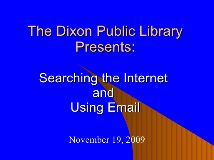 The Dixon Public Library Presents: Searching the Internet  and  Using Email November 19, 2009