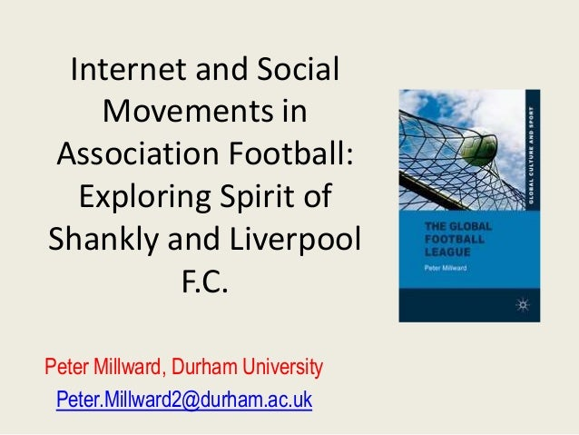 Internet and Social   Movements inAssociation Football:  Exploring Spirit ofShankly and Liverpool         F.C.Peter Millwa...