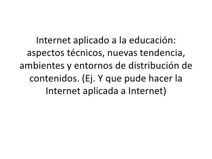 Internet aplicado a la educación: aspectos técnicos, nuevas tendencia,ambientes y entornos de distribución de  contenidos....
