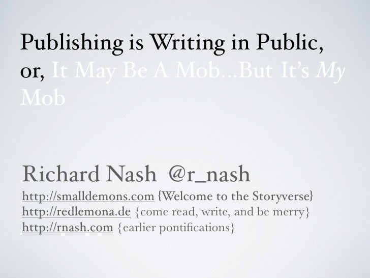 Publishing is Writing in Public,or, It May Be A Mob...But It's MyMobRichard Nash @r_nashhttp://smalldemons.com {Welcome to...