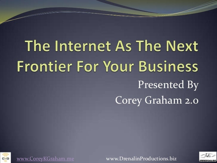 The Internet As The Next Frontier For Your Business<br />Presented By<br />Corey Graham 2.0<br />www.CoreyKGraham.me      ...