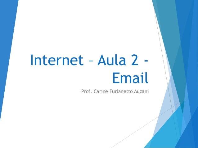 Internet – Aula 2 - Email Prof. Carine Furlanetto Auzani