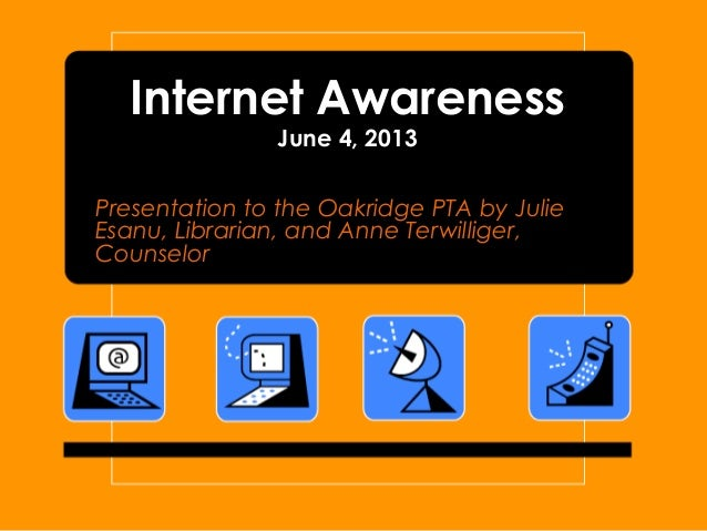 Internet AwarenessJune 4, 2013Presentation to the Oakridge PTA by JulieEsanu, Librarian, and Anne Terwilliger,Counselor
