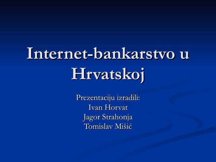 Internet-bankarstvo u Hrvatskoj Prezentaciju izradili: Ivan Horvat Jagor Strahonja Tomislav Mišić