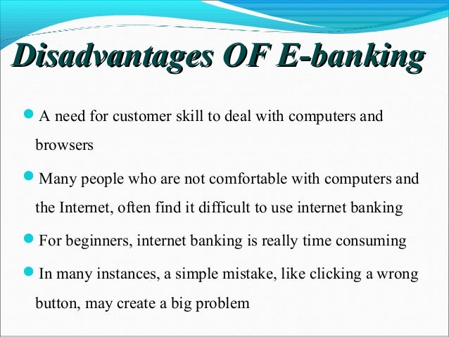 advantages disadvantages for e banking Online banking can be faster and more convenient than physically visiting a   the disadvantage, of course, is that you may not have access to a physical  branch.