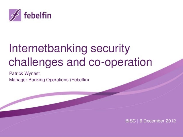 Internetbanking securitychallenges and co-operationPatrick WynantManager Banking Operations (Febelfin)                    ...
