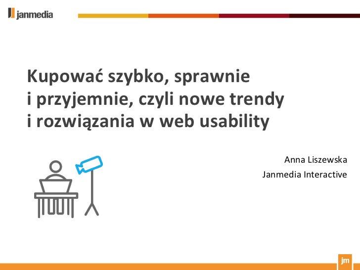 Kupować szybko, sprawnie i przyjemnie, czyli nowe trendy i rozwiązania w webusability<br />Anna Liszewska<br />JanmediaInt...