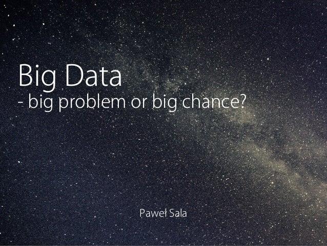 Big Data  - big problem or big chance?  Paweł Sala  Wszystko co potrzebujesz aby wysyłać skuteczne newslettery i mailingi.