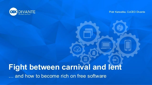 Fight between carnival and lent … and how to become rich on free software Piotr Karwatka, CoCEO Divante