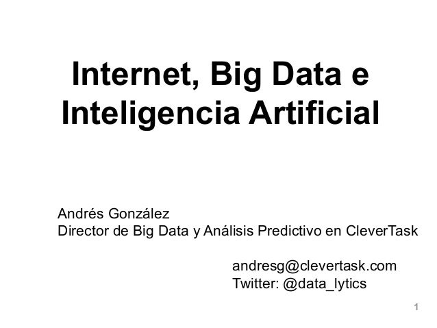 1 Internet, Big Data e Inteligencia Artificial Andrés González Director de Big Data y Análisis Predictivo en CleverTask an...