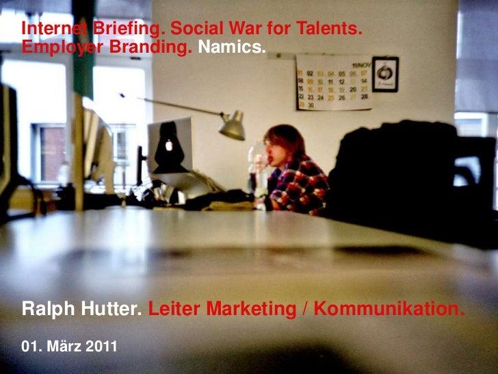 Internet Briefing. Social War for Talents. Employer Branding.Namics.<br />Ralph Hutter. Leiter Marketing / Kommunikation.<...
