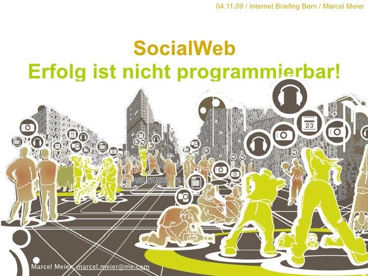 04.11.09 / Internet Briefing Bern / Marcel Meier                 SocialWeb Erfolg ist nicht programmierbar!     Marcel Mei...
