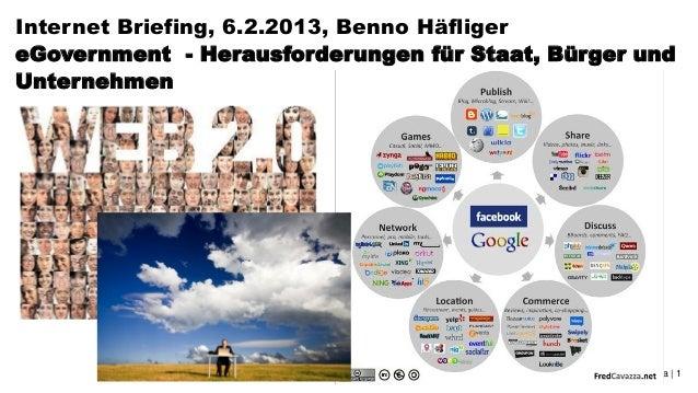 Internet Briefing, 6.2.2013, Benno HäfligereGovernment - Herausforderungen für Staat, Bürger undUnternehmen               ...