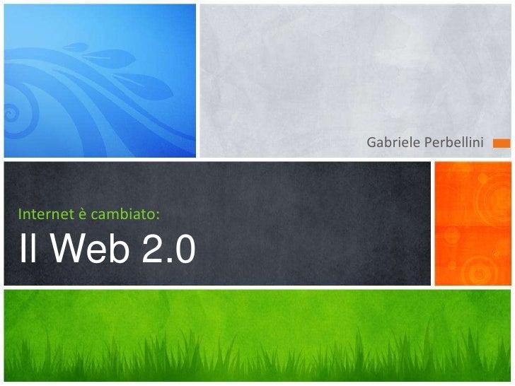 Gabriele Perbellini    Internet è cambiato:  Il Web 2.0