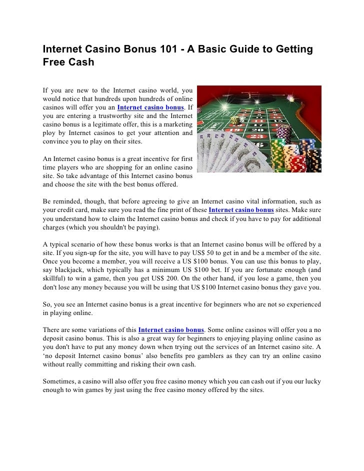Internet Casino Bonus 101 - A Basic Guide to GettingFree CashIf you are new to the Internet casino world, youwould notice ...