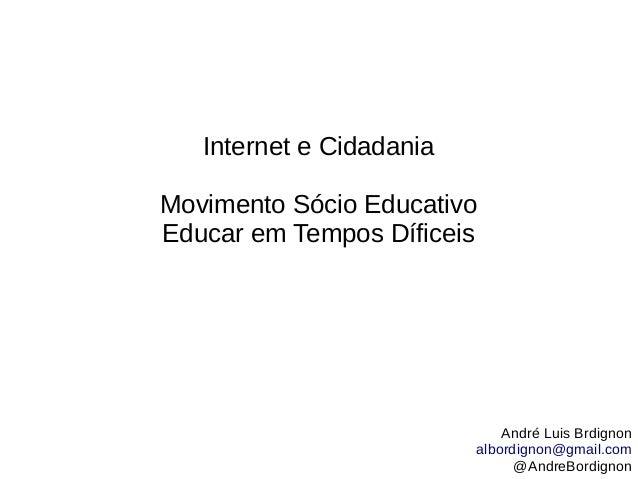 Internet e Cidadania Movimento Sócio Educativo Educar em Tempos Díficeis André Luis Brdignon albordignon@gmail.com @AndreB...