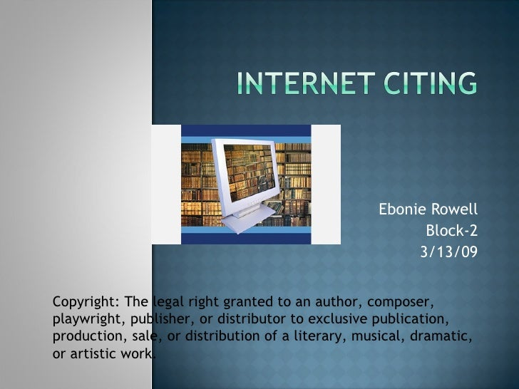 Ebonie Rowell Block-2 3/13/09 Copyright: The legal right granted to an author, composer, playwright, publisher, or distrib...