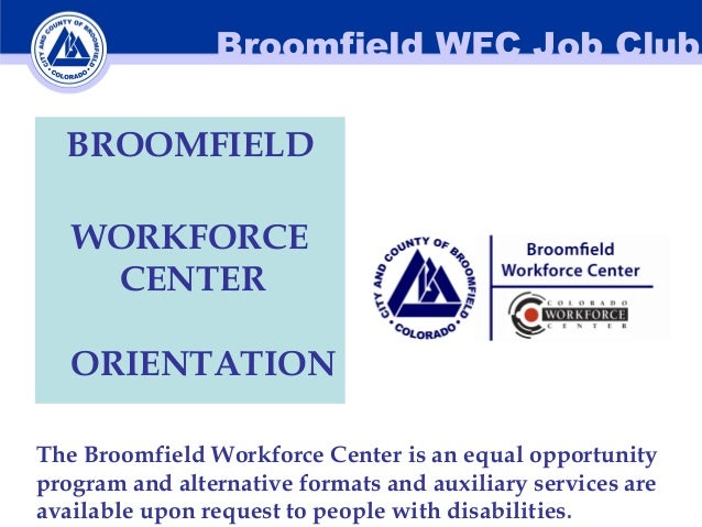 Broomfield WFC Job Club BROOMFIELD WORKFORCE CENTER ORIENTATION The Broomfield Workforce Center is an equal opportunity pr...
