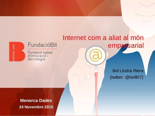 Internet com a aliat al món empresarial Bel Llodrà Riera (twitter: @belll07) Menorca Dades 24 Novembre 2015