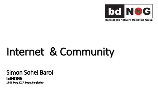 Internet & Community Simon Sohel Baroi bdNOG6 19-23 May, 2017, Bogra, Bangladesh