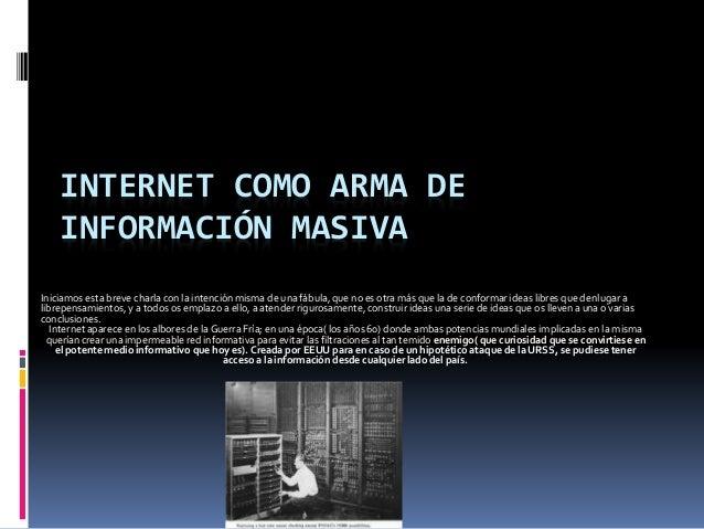 INTERNET COMO ARMA DE  INFORMACIÓN MASIVA  Iniciamos esta breve charla con la intención misma de una fábula, que no es otr...