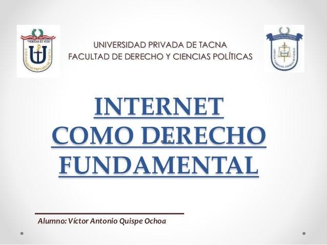 INTERNET COMO DERECHO FUNDAMENTAL UNIVERSIDAD PRIVADA DE TACNA FACULTAD DE DERECHO Y CIENCIAS POLÍTICAS Alumno: Víctor Ant...