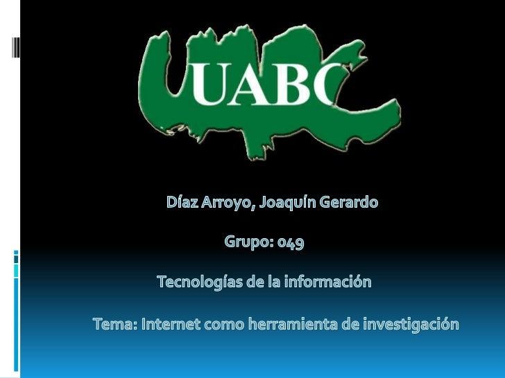 Díaz Arroyo, Joaquín Gerardo<br />Grupo: 049<br />Tecnologías de la información<br />Tema: Internet como herramienta de in...