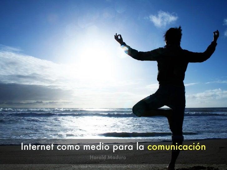 Internet como medio para la comunicación                       Harold Maduro            http://www.flickr.com/photos/mishis...