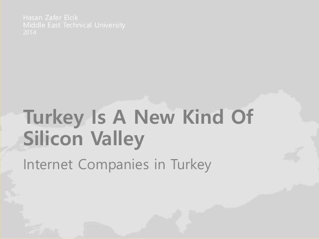Turkey Is A New Kind Of Silicon Valley Internet Companies in Turkey Hasan Zafer Elcik Middle East Technical University 2014