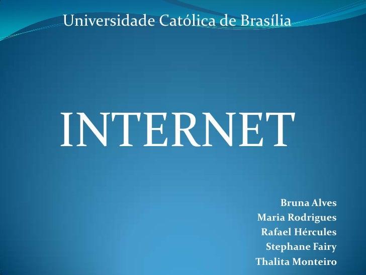 Universidade Católica de Brasília <br />INTERNET<br />Bruna Alves <br />Maria Rodrigues<br />Rafael Hércules<br />Stephane...