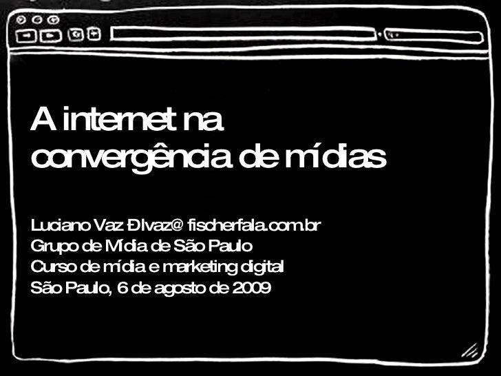 A internet na convergência de mídias  Luciano Vaz – lvaz@fischerfala.com.br Grupo de Mídia de São Paulo Curso de mídia e m...