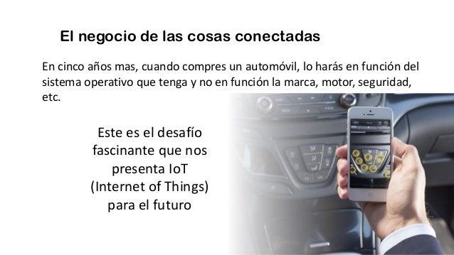 El negocio de las cosas conectadas En cinco años mas, cuando compres un automóvil, lo harás en función del sistema operati...
