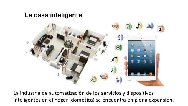 La casa inteligente La industria de automatización de los servicios y dispositivos inteligentes en el hogar (domótica) se ...