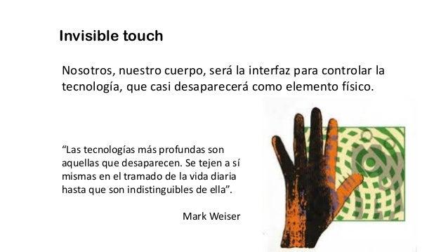 Invisible touch Nosotros, nuestro cuerpo, será la interfaz para controlar la tecnología, que casi desaparecerá como elemen...