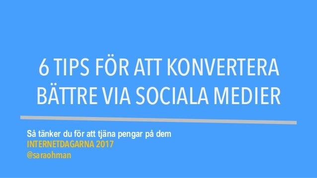 6 TIPS FÖR ATT KONVERTERA BÄTTRE VIA SOCIALA MEDIER Så tänker du för att tjäna pengar på dem INTERNETDAGARNA 2017 @saraohm...