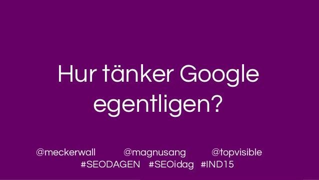 Hur tänker Google egentligen? @meckerwall @magnusang @topvisible #SEODAGEN #SEOidag #IND15