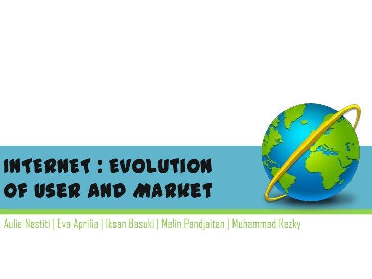 INTERNET : Evolutionof User and Market<br />AuliaNastiti| Eva Aprilia| IksanBasuki| MelinPandjaitan| Muhammad Rezky<br />