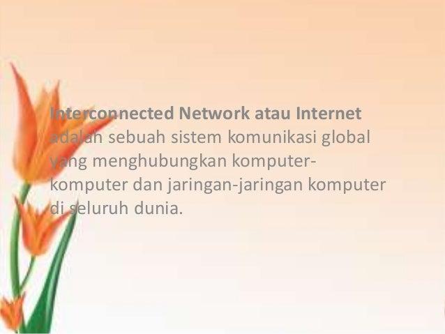 Interconnected Network atau Internetadalah sebuah sistem komunikasi globalyang menghubungkan komputer-komputer dan jaringa...